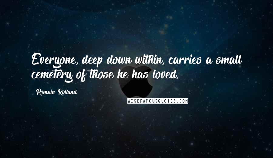 Romain Rolland quotes: Everyone, deep down within, carries a small cemetery of those he has loved.
