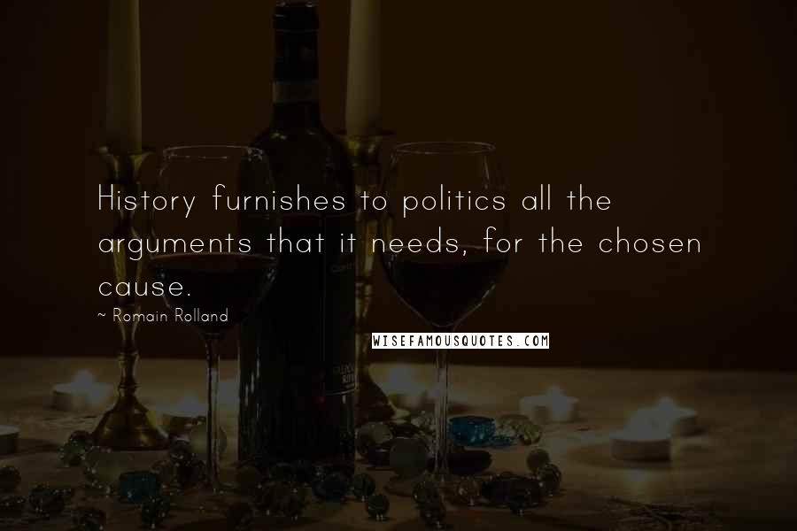 Romain Rolland quotes: History furnishes to politics all the arguments that it needs, for the chosen cause.