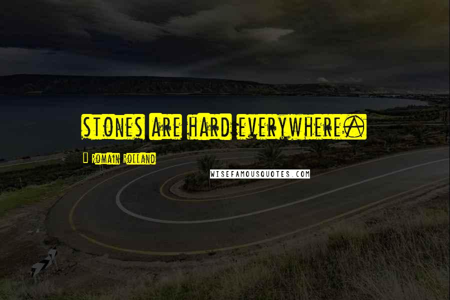 Romain Rolland quotes: stones are hard everywhere.