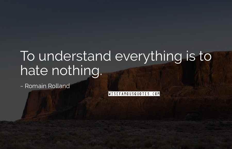 Romain Rolland quotes: To understand everything is to hate nothing.
