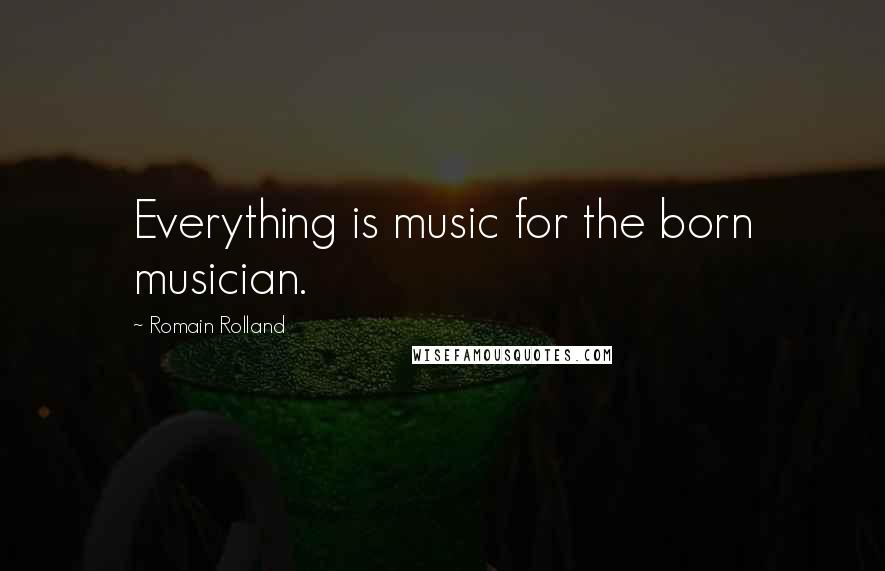 Romain Rolland quotes: Everything is music for the born musician.