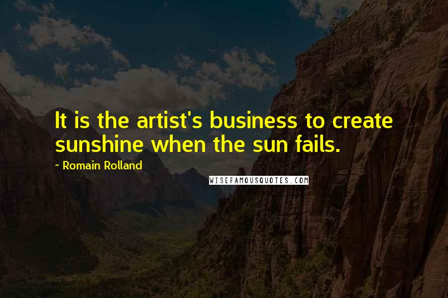 Romain Rolland quotes: It is the artist's business to create sunshine when the sun fails.