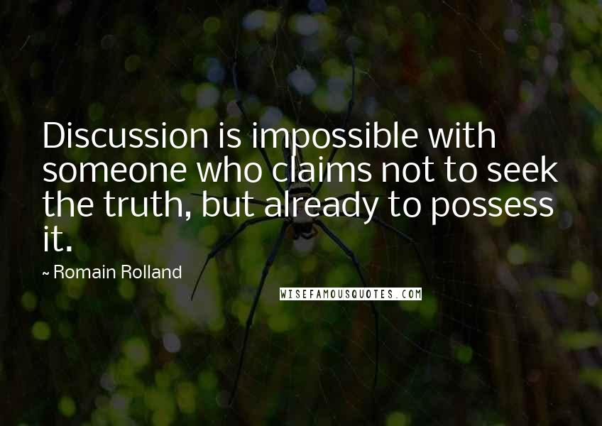 Romain Rolland quotes: Discussion is impossible with someone who claims not to seek the truth, but already to possess it.