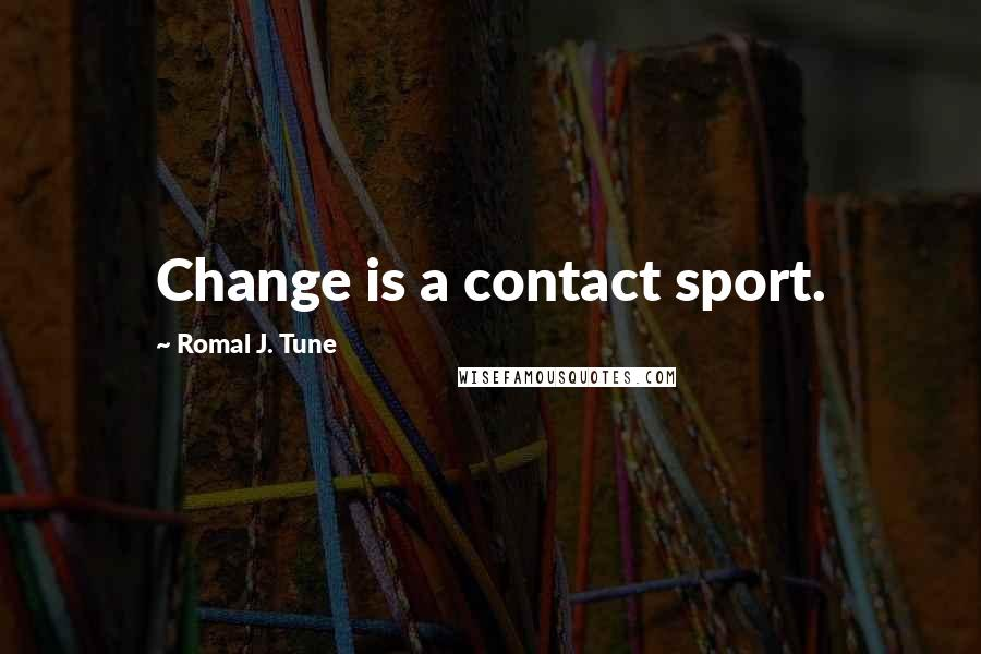 Romal J. Tune quotes: Change is a contact sport.