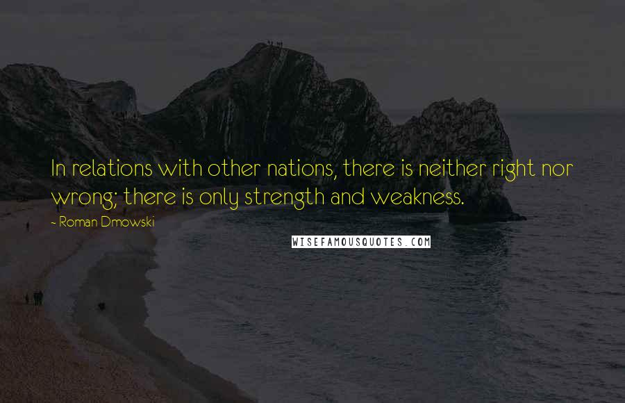 Roman Dmowski quotes: In relations with other nations, there is neither right nor wrong; there is only strength and weakness.