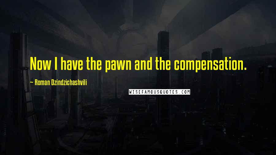 Roman Dzindzichashvili quotes: Now I have the pawn and the compensation.