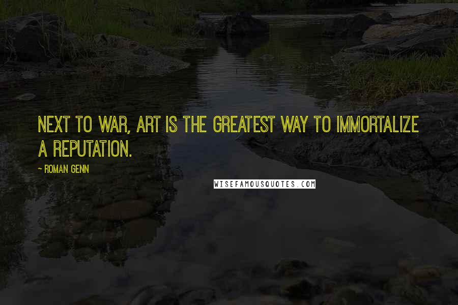 Roman Genn quotes: Next to war, art is the greatest way to immortalize a reputation.