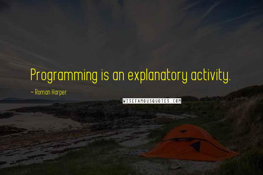 Roman Harper quotes: Programming is an explanatory activity.