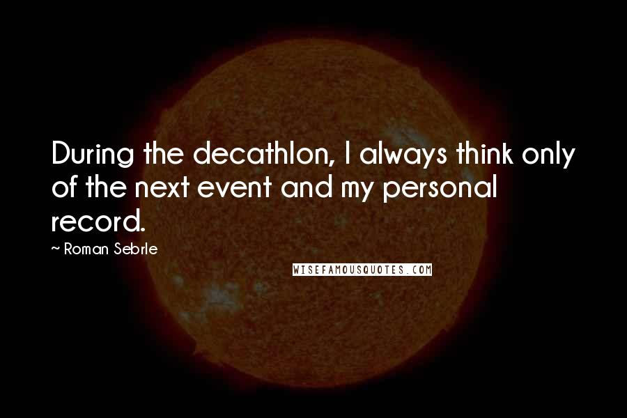 Roman Sebrle quotes: During the decathlon, I always think only of the next event and my personal record.