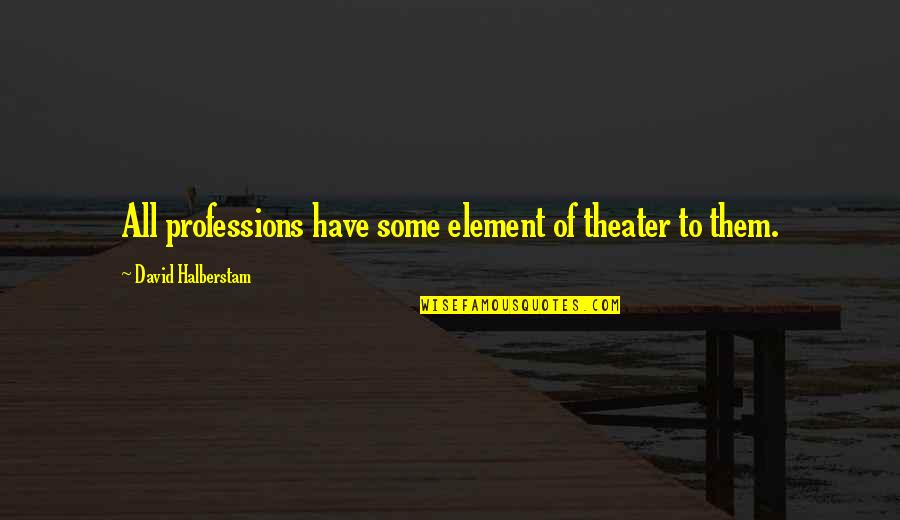 Romanian Philosophy Quotes By David Halberstam: All professions have some element of theater to