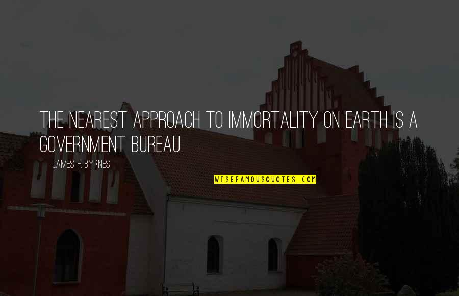 Romanian Philosophy Quotes By James F. Byrnes: The nearest approach to immortality on earth is