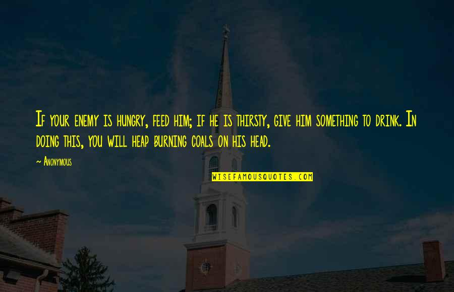 Romans Bible Quotes By Anonymous: If your enemy is hungry, feed him; if