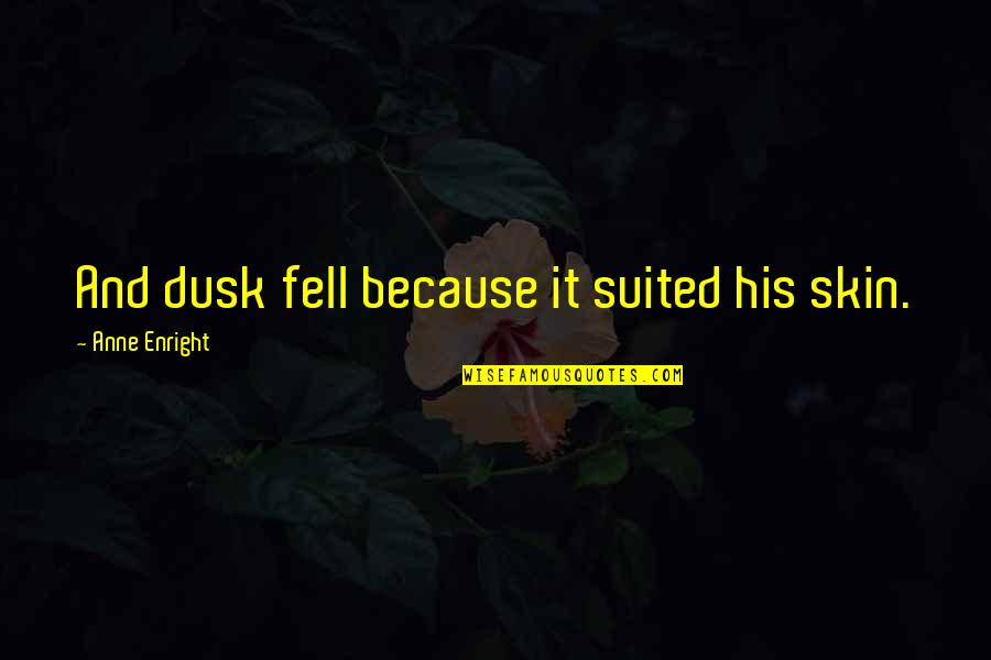 Romansthought Quotes By Anne Enright: And dusk fell because it suited his skin.