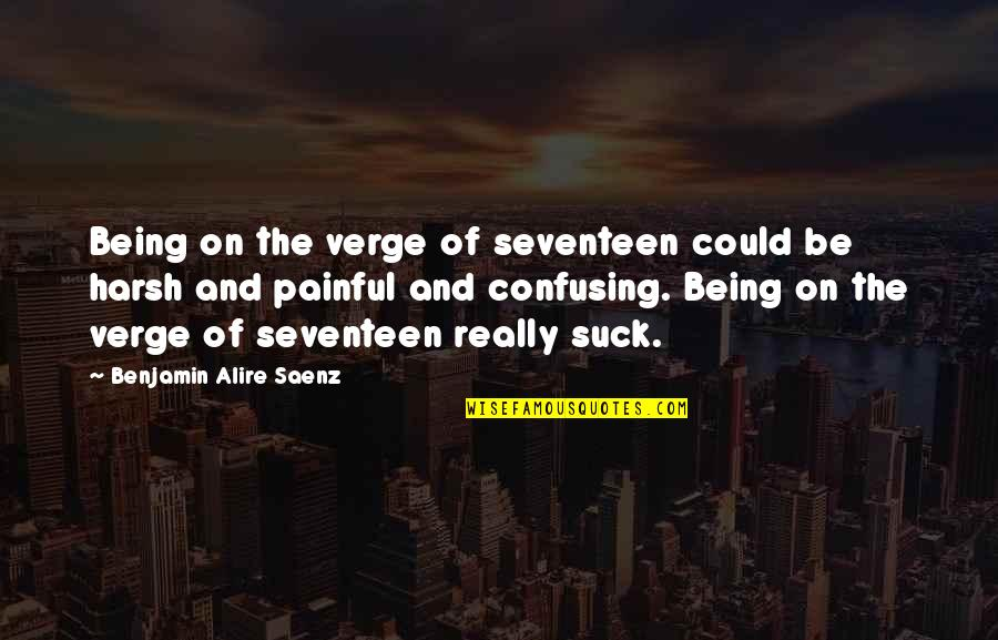 Romansthought Quotes By Benjamin Alire Saenz: Being on the verge of seventeen could be