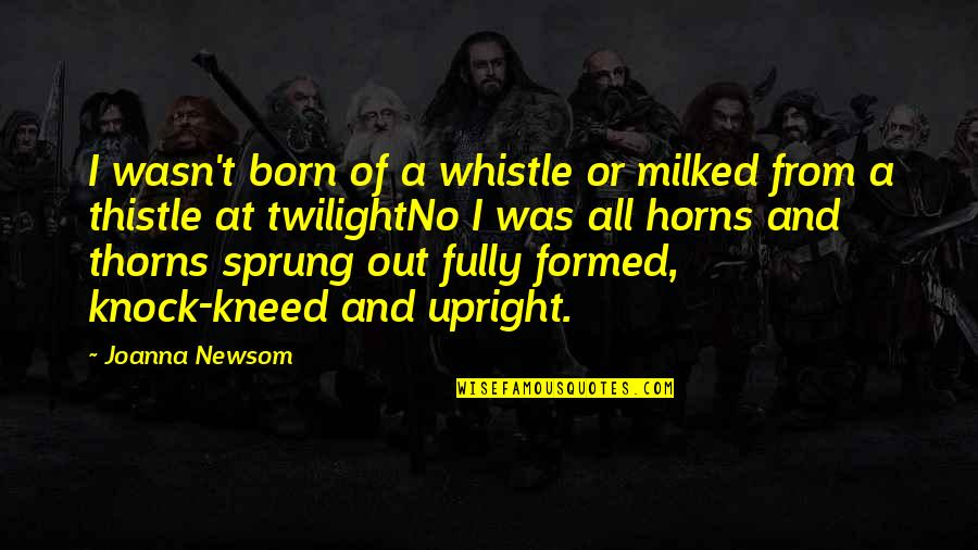 Romansthought Quotes By Joanna Newsom: I wasn't born of a whistle or milked