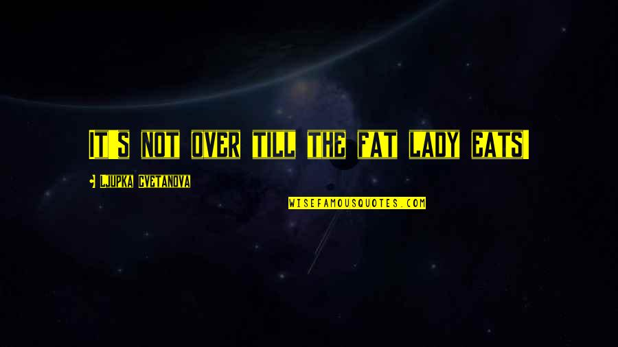 Romansthought Quotes By Ljupka Cvetanova: It's not over till the fat lady eats!