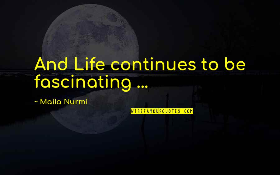 Romansthought Quotes By Maila Nurmi: And Life continues to be fascinating ...