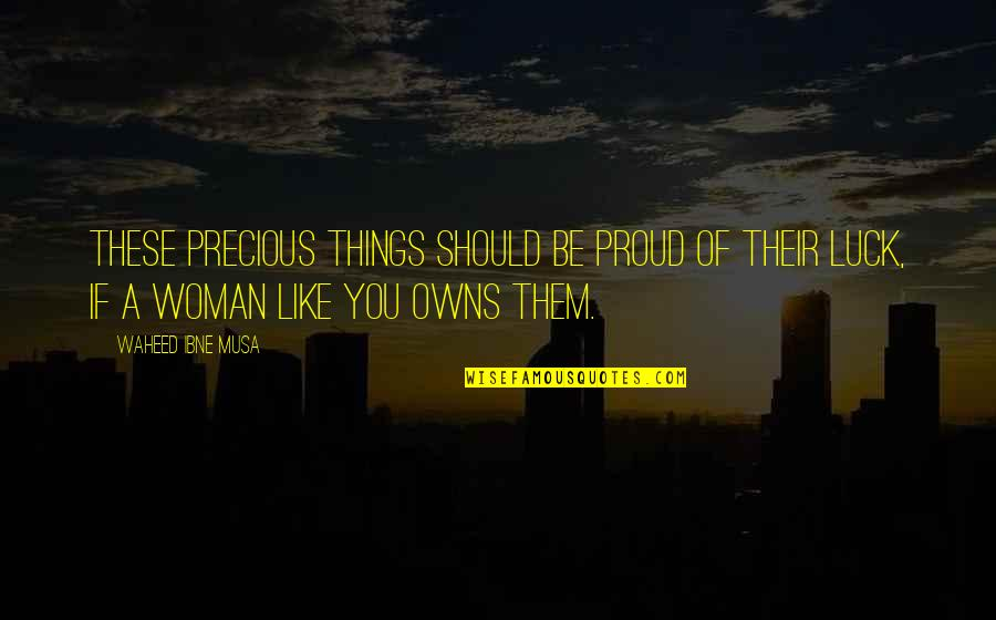 Romansthought Quotes By Waheed Ibne Musa: These precious things should be proud of their