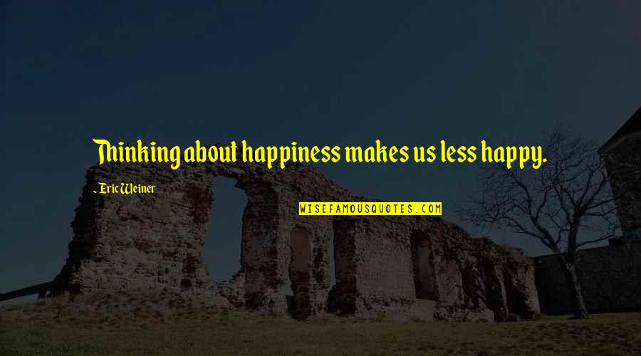 Romantic King And Queen Quotes By Eric Weiner: Thinking about happiness makes us less happy.