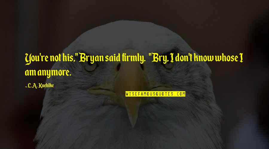 """Romantic Love And Friendship Quotes By L.A. Kuehlke: You're not his,"""" Bryan said firmly. """"Bry, I"""