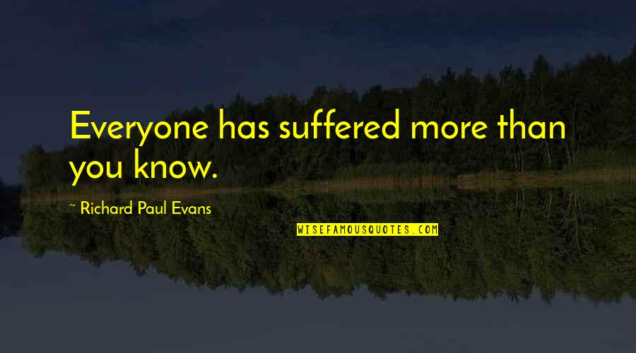 Romantic Movie Ending Quotes By Richard Paul Evans: Everyone has suffered more than you know.