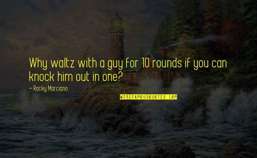 Romantic Movie Ending Quotes By Rocky Marciano: Why waltz with a guy for 10 rounds