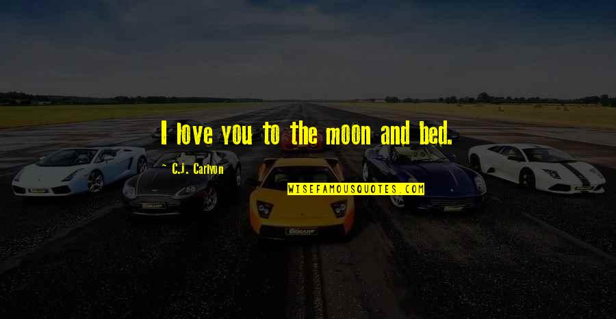 Romantic Night Love Quotes By C.J. Carlyon: I love you to the moon and bed.