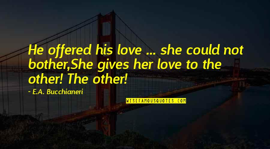 Romantic Poetry And Quotes By E.A. Bucchianeri: He offered his love ... she could not