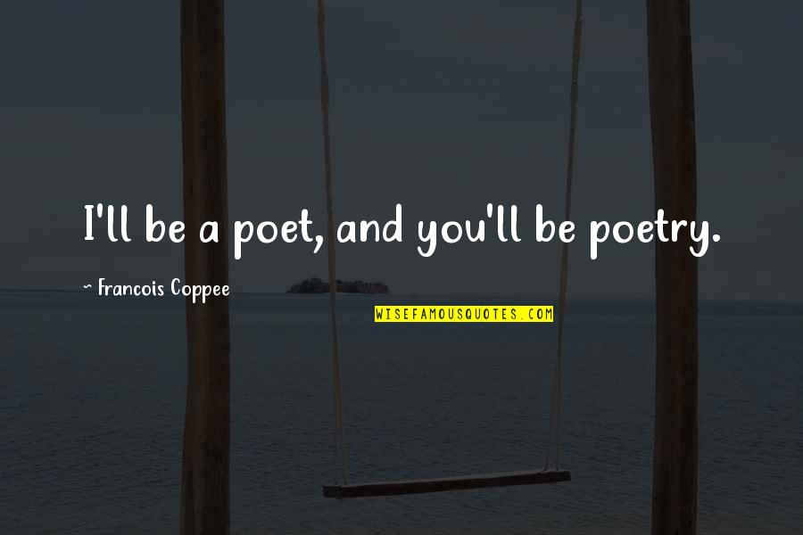 Romantic Poetry And Quotes By Francois Coppee: I'll be a poet, and you'll be poetry.