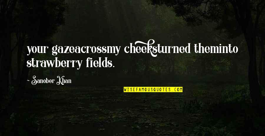 Romantic Poetry And Quotes By Sanober Khan: your gazeacrossmy cheeksturned theminto strawberry fields.