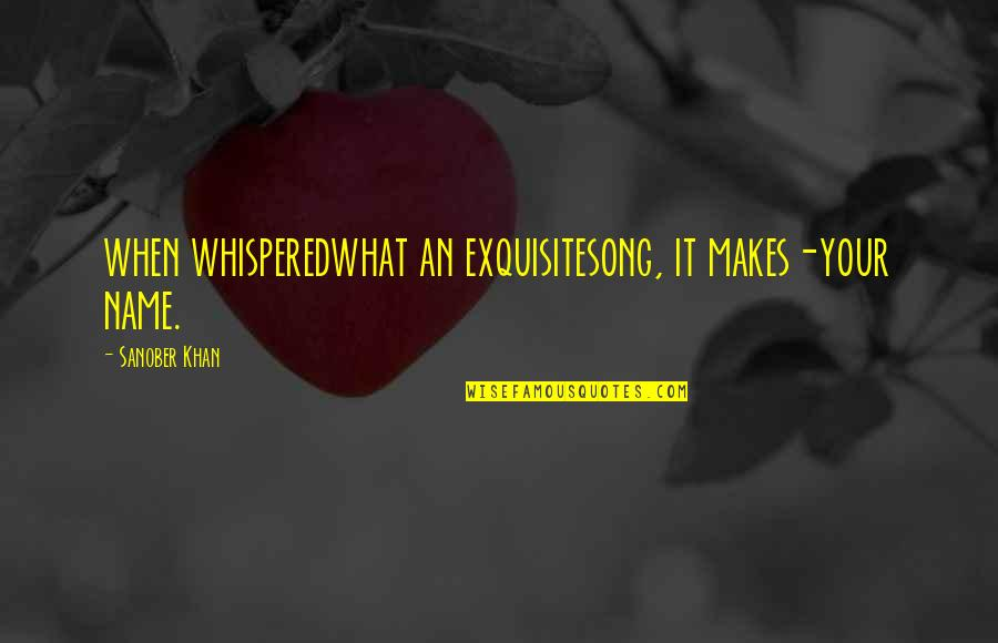 Romantic Poetry And Quotes By Sanober Khan: when whisperedwhat an exquisitesong, it makes-your name.