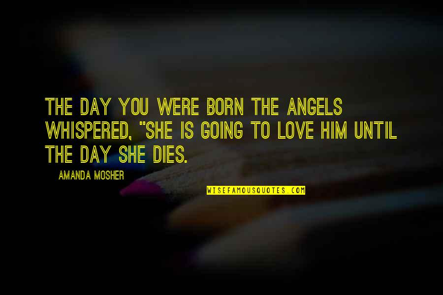 Romantic Sayings And Quotes By Amanda Mosher: The day you were born the angels whispered,