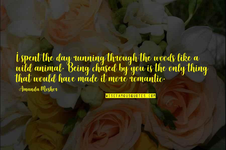 Romantic Sayings And Quotes By Amanda Mosher: I spent the day running through the woods