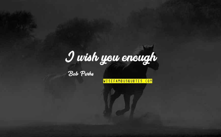 Romanticas Quotes By Bob Perks: I wish you enough