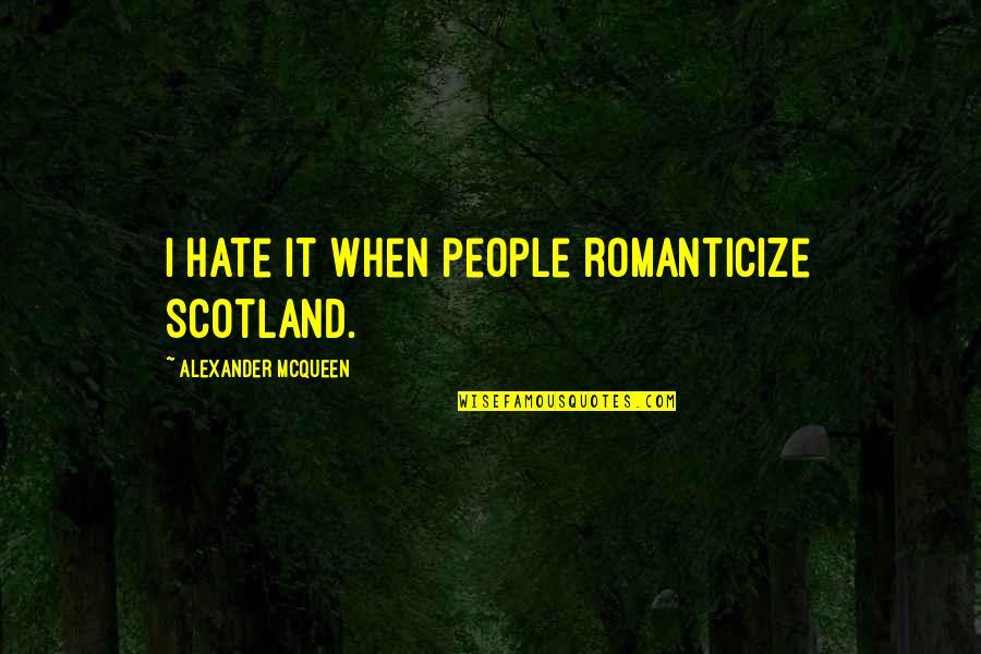 Romanticize Quotes By Alexander McQueen: I hate it when people romanticize Scotland.