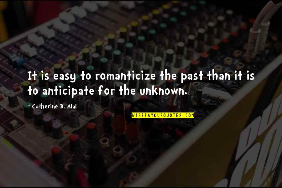 Romanticize Quotes By Catherine B. Alal: It is easy to romanticize the past than
