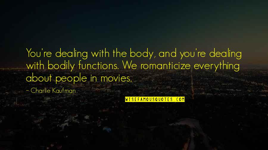 Romanticize Quotes By Charlie Kaufman: You're dealing with the body, and you're dealing