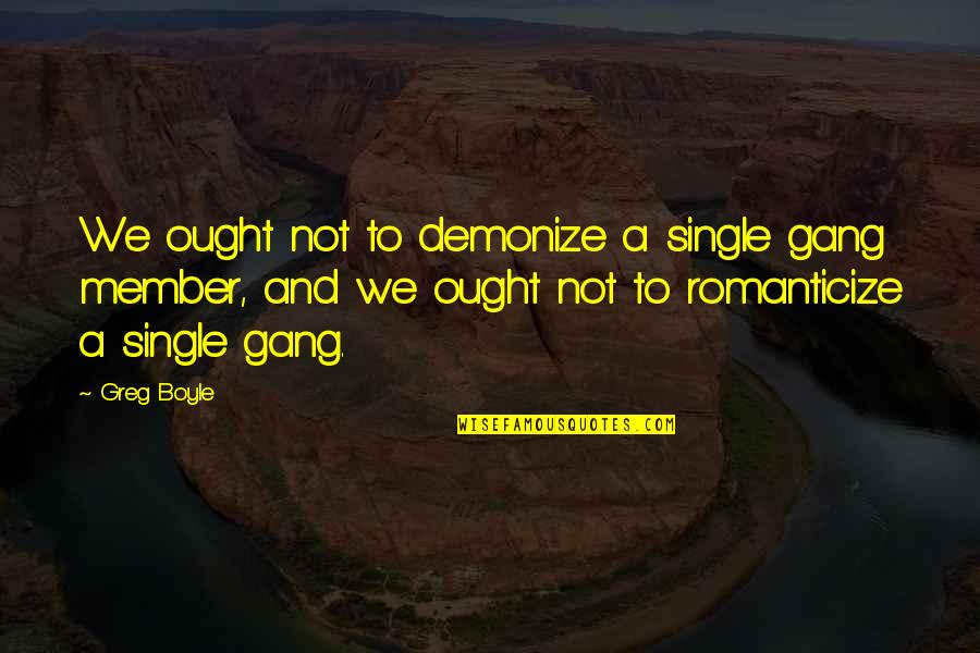 Romanticize Quotes By Greg Boyle: We ought not to demonize a single gang