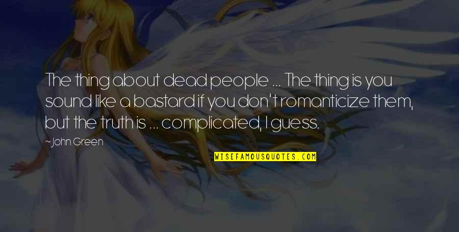 Romanticize Quotes By John Green: The thing about dead people ... The thing