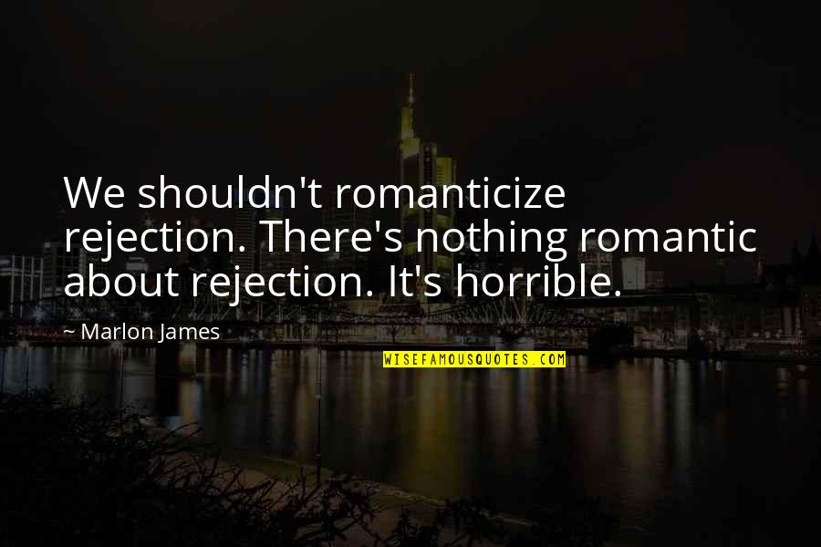 Romanticize Quotes By Marlon James: We shouldn't romanticize rejection. There's nothing romantic about