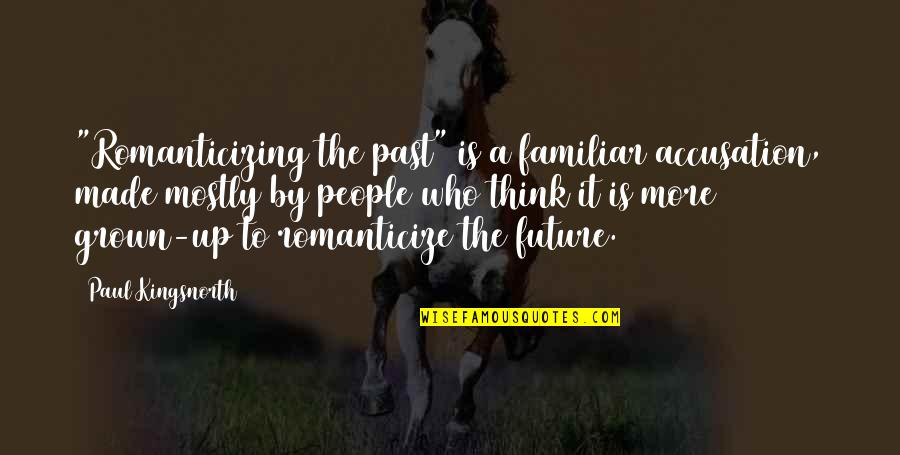 """Romanticize Quotes By Paul Kingsnorth: """"Romanticizing the past"""" is a familiar accusation, made"""