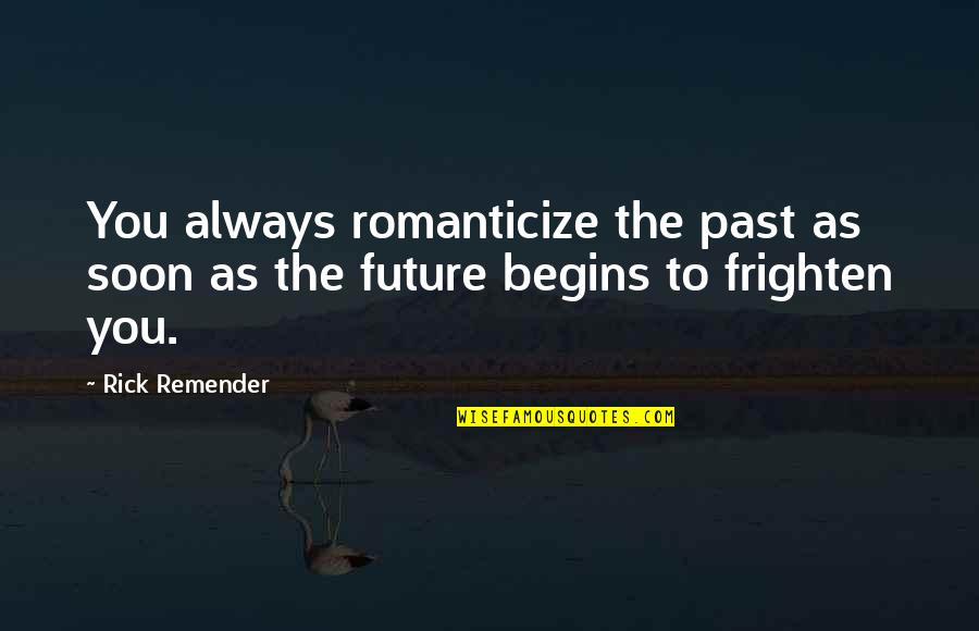 Romanticize Quotes By Rick Remender: You always romanticize the past as soon as