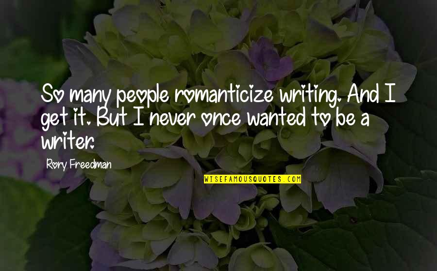 Romanticize Quotes By Rory Freedman: So many people romanticize writing. And I get