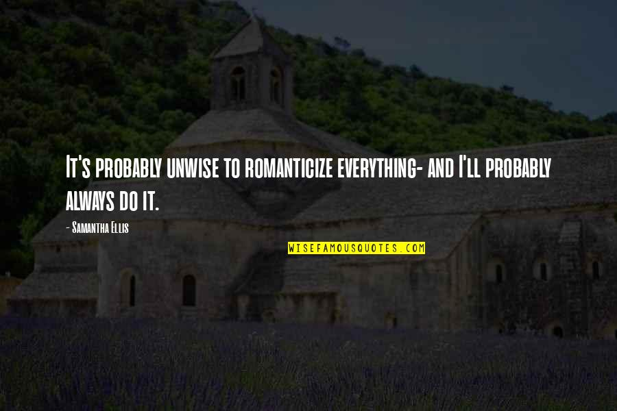 Romanticize Quotes By Samantha Ellis: It's probably unwise to romanticize everything- and I'll