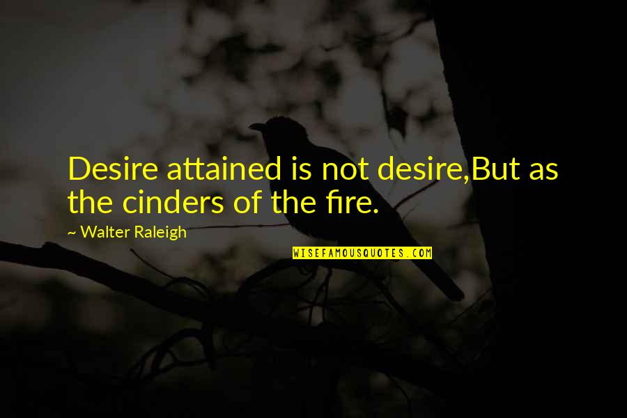 Romany Malco Quotes By Walter Raleigh: Desire attained is not desire,But as the cinders