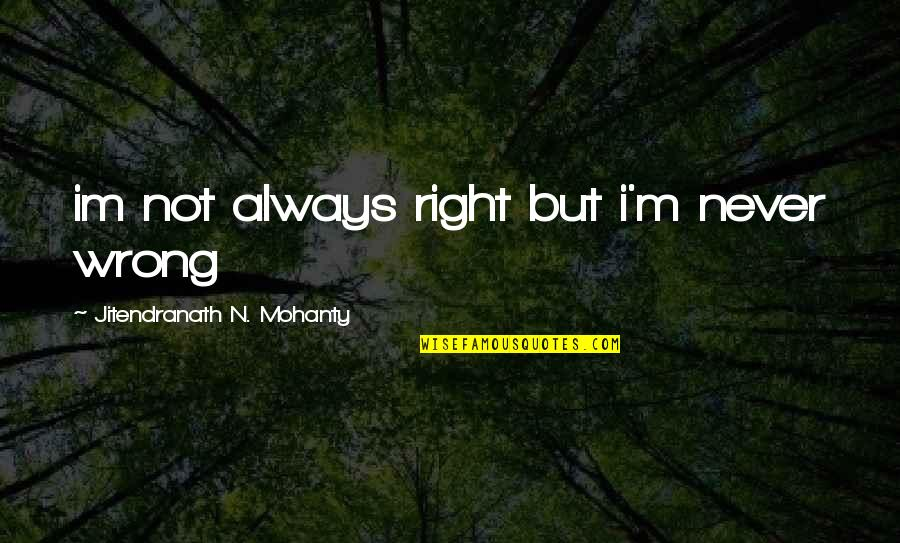 Romeo Being Sad Quotes By Jitendranath N. Mohanty: im not always right but i'm never wrong