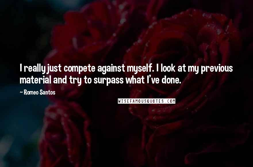 Romeo Santos quotes: I really just compete against myself. I look at my previous material and try to surpass what I've done.