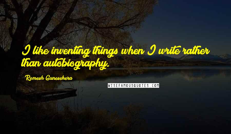 Romesh Gunesekera quotes: I like inventing things when I write rather than autobiography.