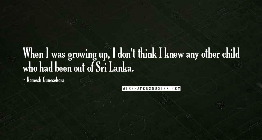 Romesh Gunesekera quotes: When I was growing up, I don't think I knew any other child who had been out of Sri Lanka.