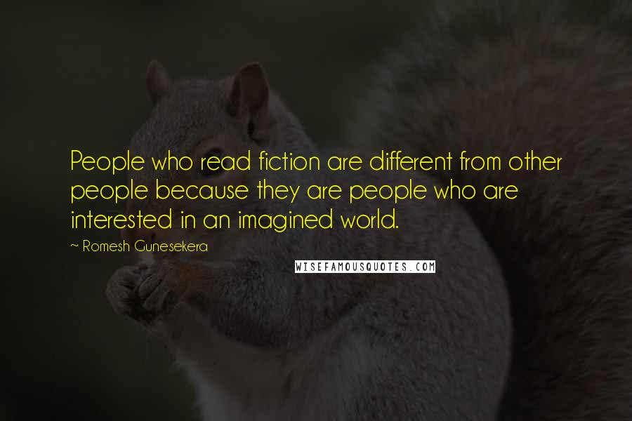 Romesh Gunesekera quotes: People who read fiction are different from other people because they are people who are interested in an imagined world.